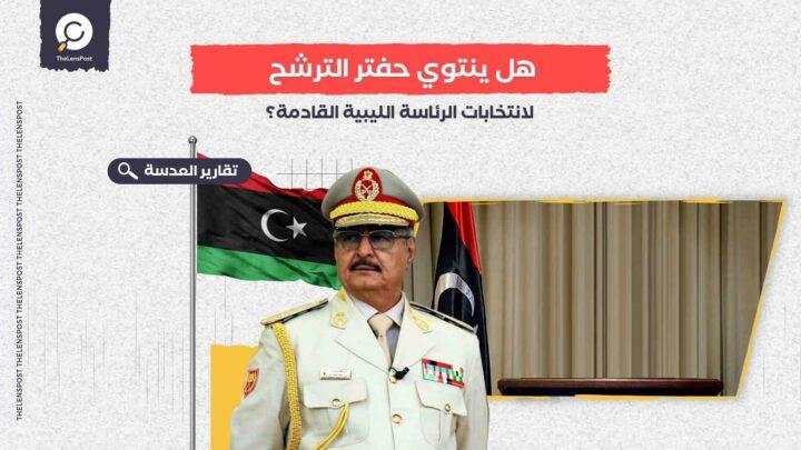 هل ينتوي حفتر الترشح لانتخابات الرئاسة الليبية القادمة؟