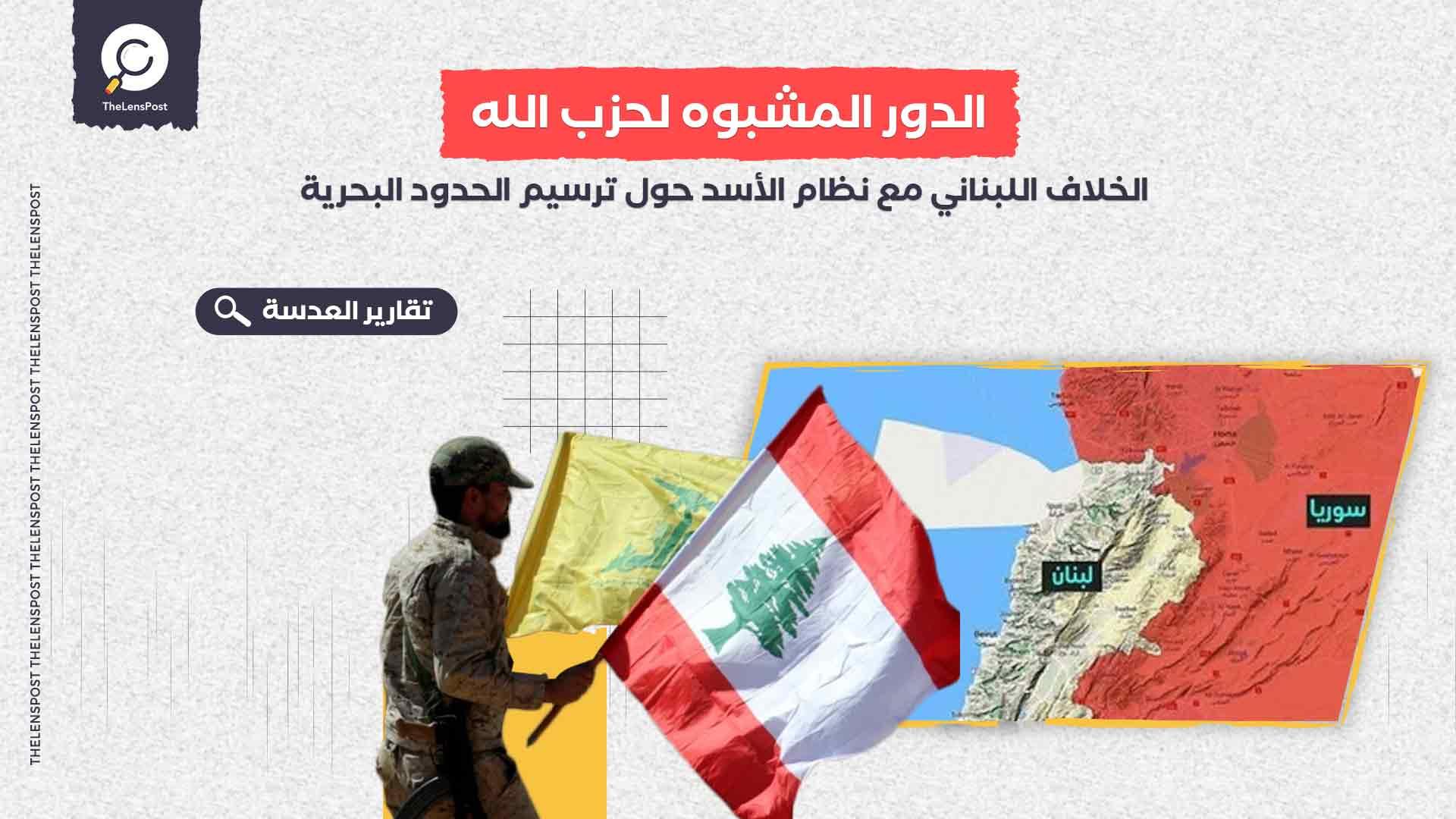 الخلاف اللبناني مع نظام الأسد حول ترسيم الحدود البحرية ..الدور المشبوه لحزب الله