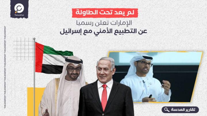 لم يعد تحت الطاولة.. الإمارات تعلن رسميا عن التطبيع الأمني مع إسرائيل
