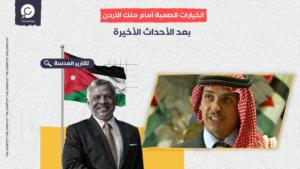 الخيارات الصعبة أمام ملك الأردن بعد الأحداث الأخيرة