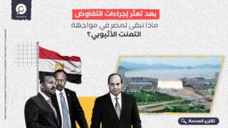 بعد تعثر إجراءات التفاوض.. ماذا تبقى لمصر في مواجهة التعنت الأثيوبي؟