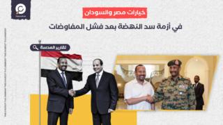 خيارات مصر والسودان في أزمة سد النهضة بعد فشل المفاوضات