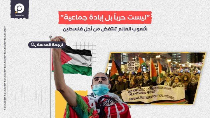 """""""ليست حرباً بل إبادة جماعية""""... شعوب العالم تنتفض من أجل فلسطين"""