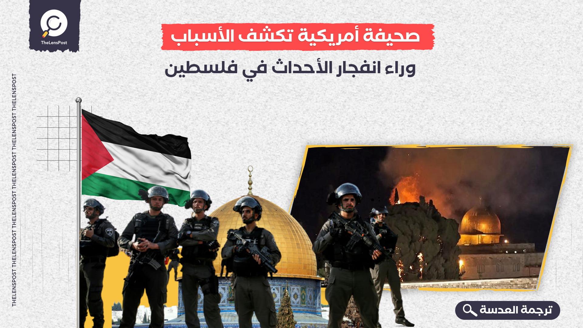 صحيفة أمريكية تكشف الأسباب وراء انفجار الأحداث في فلسطين