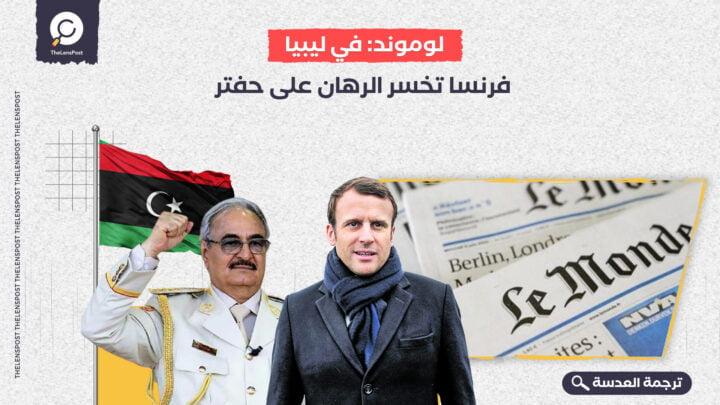 لوموند: في ليبيا.. فرنسا تخسر الرهان على حفتر
