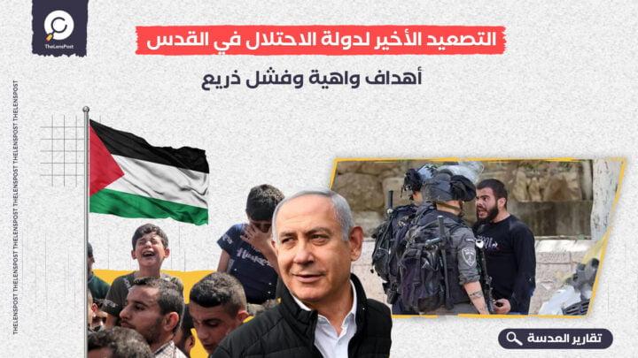 التصعيد الأخير لدولة الاحتلال في القدس.. أهداف واهية وفشل ذريع