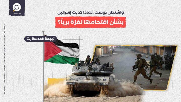 واشنطن بوست: لماذا كذبت إسرائيل بشأن اقتحامها لغزة برياً؟