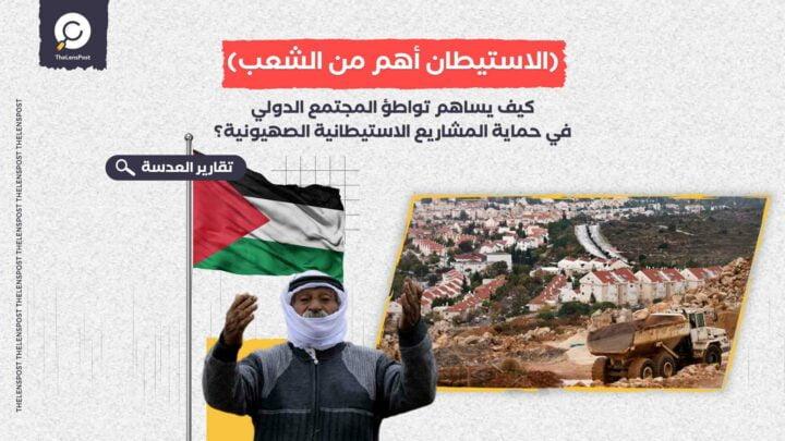 كيف يساهم تواطؤ المجتمع الدولي في حماية المشاريع الاستيطانية الصهيونية؟