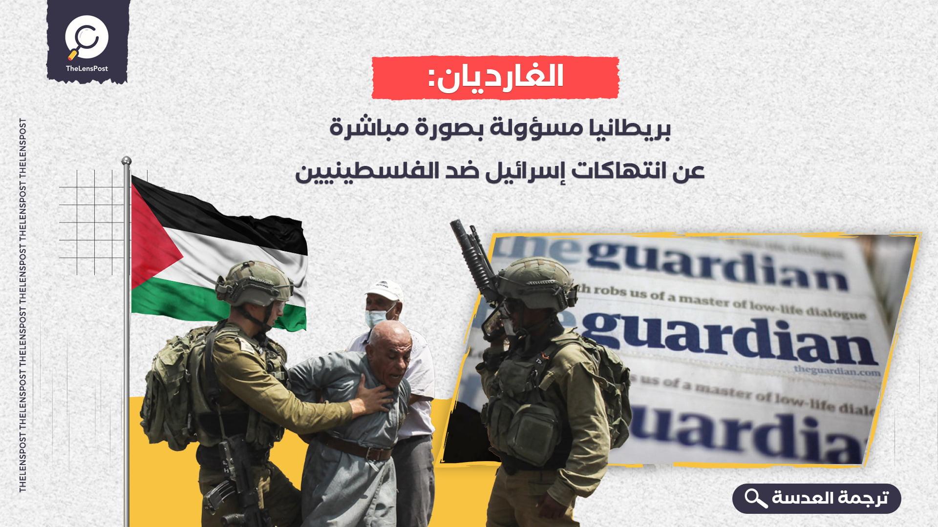 الغارديان: بريطانيا مسؤولة بصورة مباشرة عن انتهاكات إسرائيل ضد الفلسطينيين