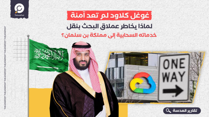 غوغل كلاود لم تعد آمنة.. لماذا يخاطر عملاق البحث بنقل خدماته السحابية إلى مملكة بن سلمان؟