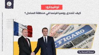 لوفيجارو: كيف تتحدى روسيا فرنسا في منطقة الساحل؟