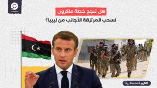 هل تنجح خطة ماكرون لسحب المرتزقة الأجانب من ليبيا؟