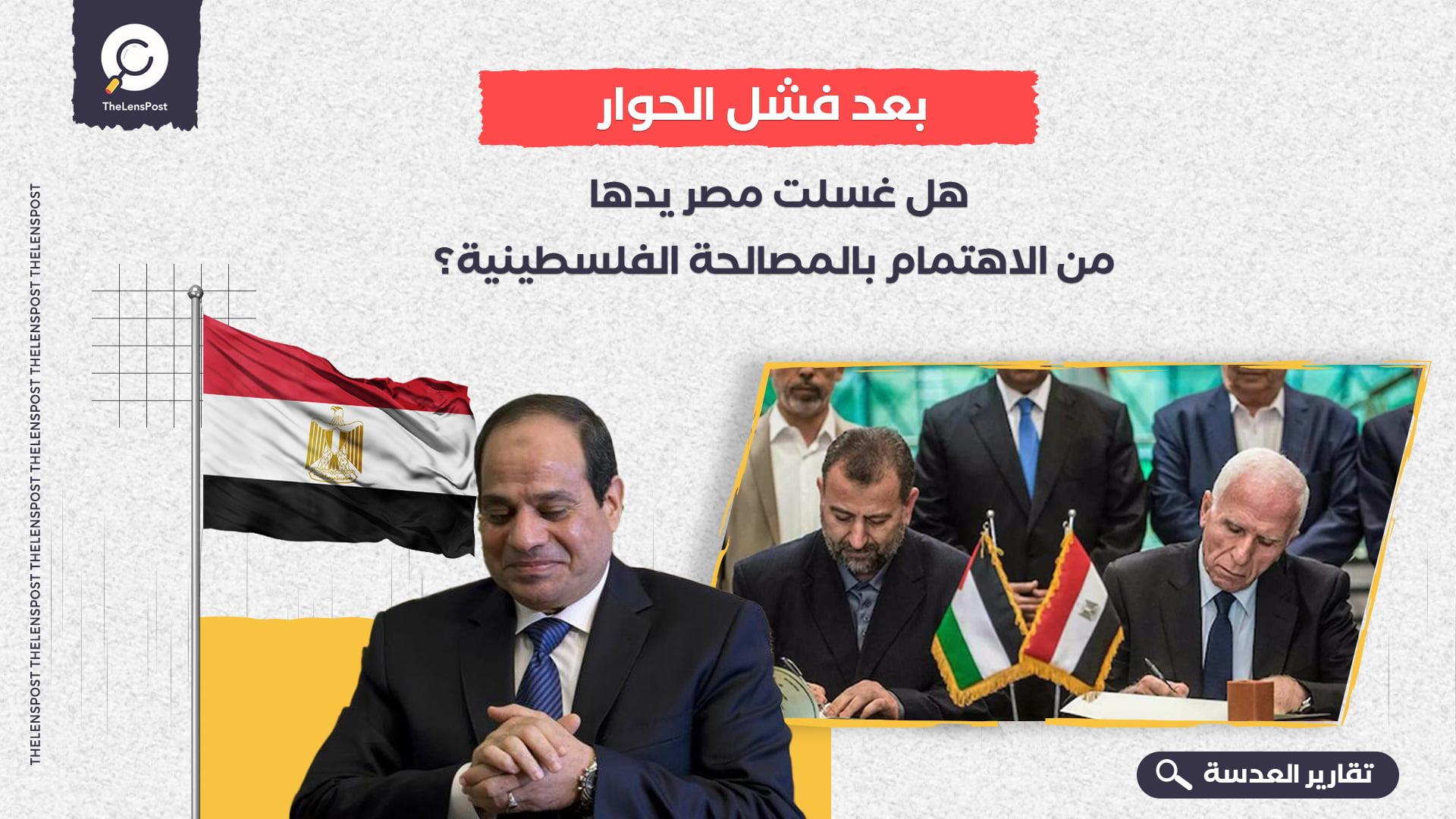 بعد فشل الحوار.. هل غسلت مصر يدها من الاهتمام بالمصالحة الفلسطينية؟
