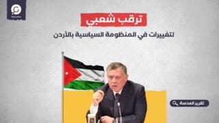 ترقب شعبي لتغييرات في المنظومة السياسية بالأردن