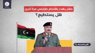 حفتر يهدد باقتحام طرابلس مرة أخرى.. هل يستطيع؟