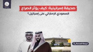 صحيفة إسرائيلية: كيف يؤثر الصراع السعودي الإماراتي على إسرائيل؟