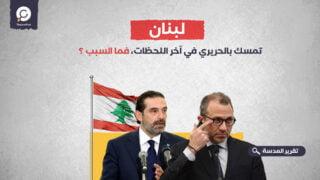 لبنان.. تمسك بالحريري في آخر اللحظات، فما السبب ؟