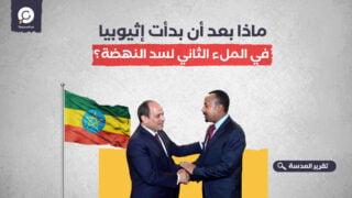 ماذا بعد أن بدأت إثيوبيا في الملء الثاني لسد النهضة؟