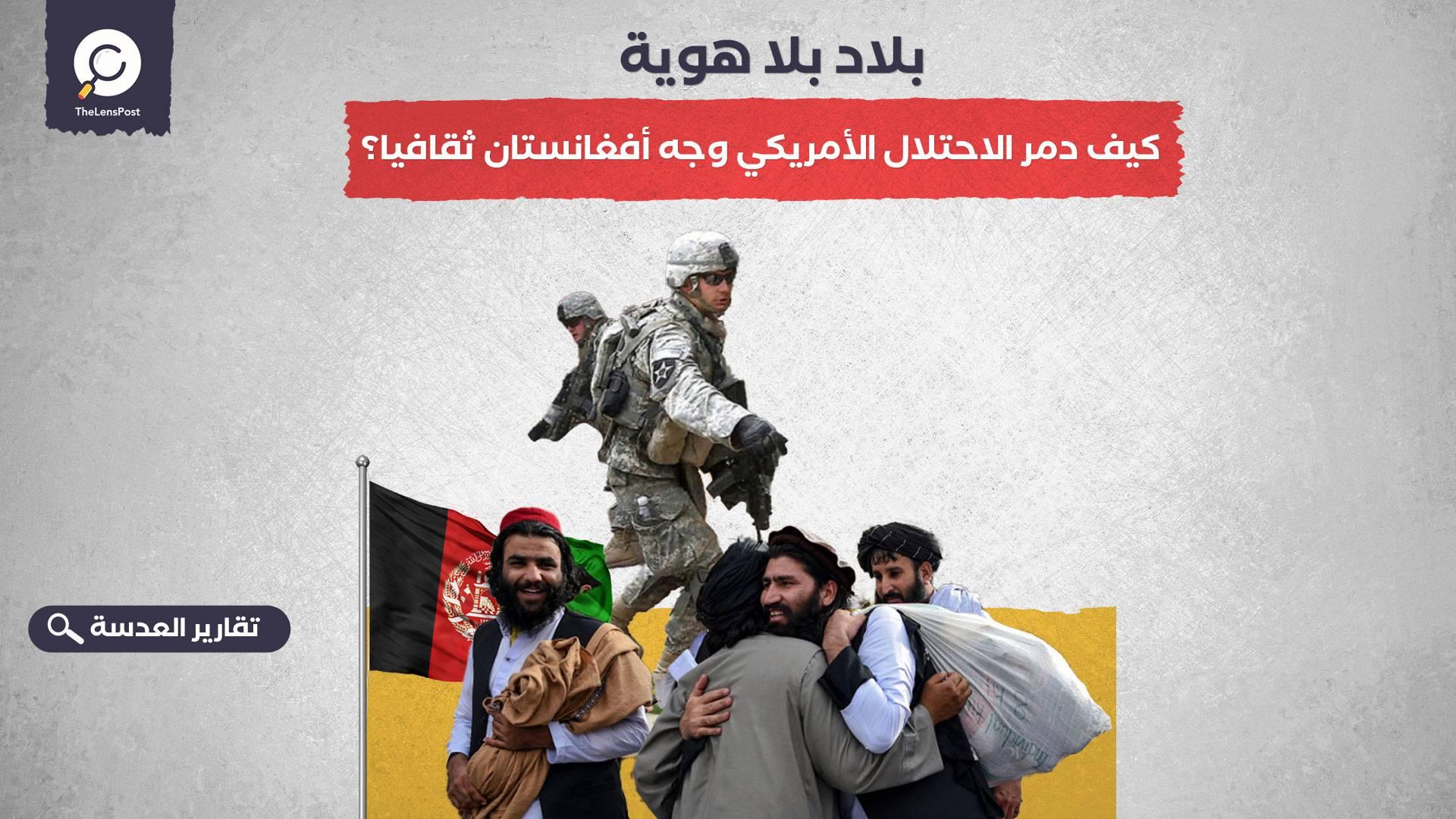 بلاد بلا هوية.. كيف دمر الاحتلال الأمريكي وجه أفغانستان ثقافيا؟