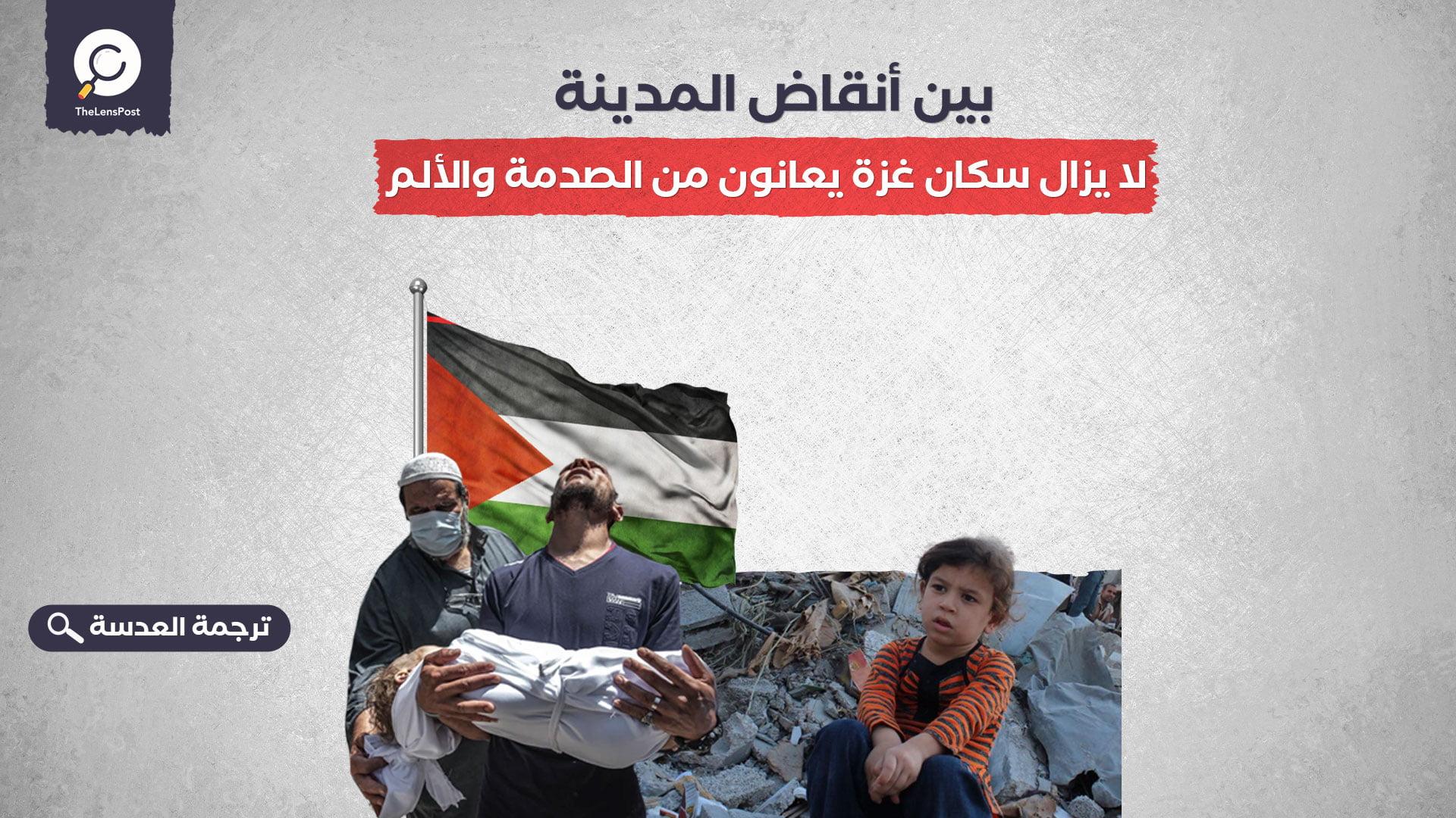 بين أنقاض المدينة.. لا يزال سكان غزة يعانون من الصدمة والألم