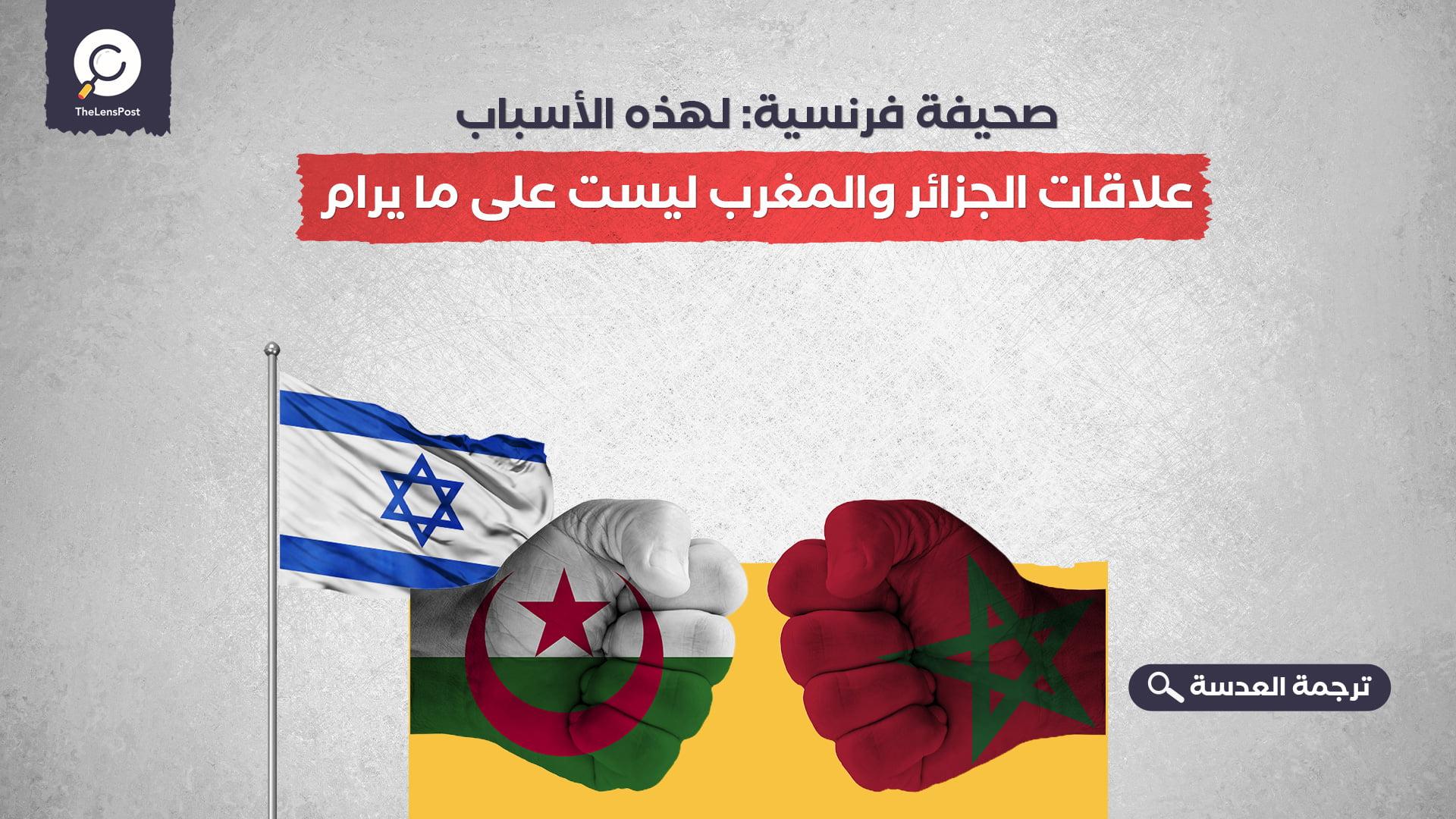 صحيفة فرنسية: لهذه الأسباب.. علاقات الجزائر والمغرب ليست على ما يرام