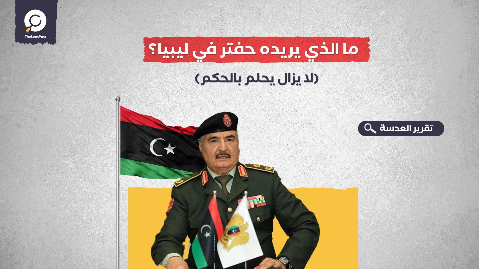 ما الذي يريده حفتر في ليبيا؟
