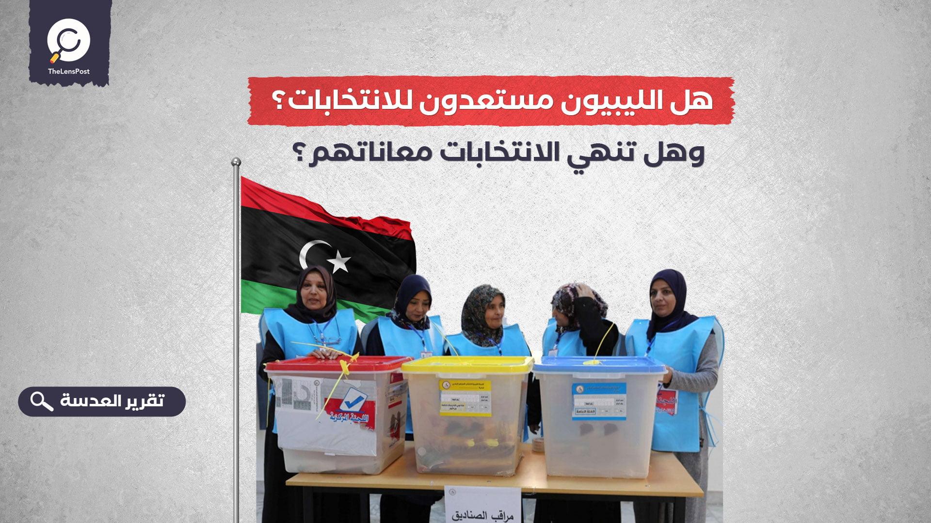 هل الليبيون مستعدون للانتخابات؟ وهل تنهي الانتخابات معاناتهم؟