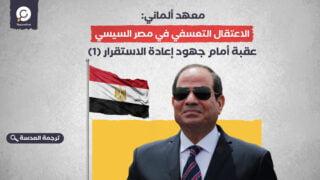 معهد ألماني: الاعتقال التعسفي في مصر السيسي عقبة أمام جهود إعادة الاستقرار (1)