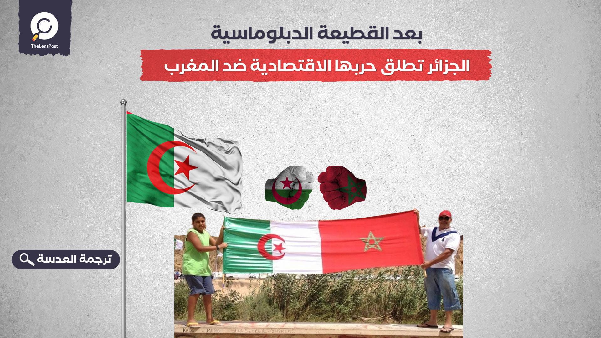 بعد القطيعة الدبلوماسية.. الجزائر تطلق حربها الاقتصادية ضد المغرب