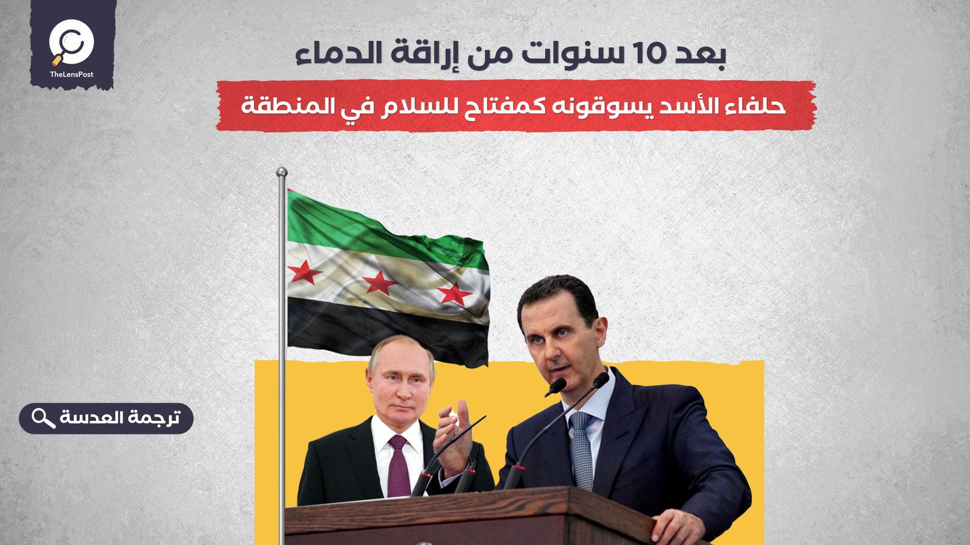 بعد 10 سنوات من إراقة الدماء... حلفاء الأسد يسوقونه كمفتاح للسلام في المنطقة
