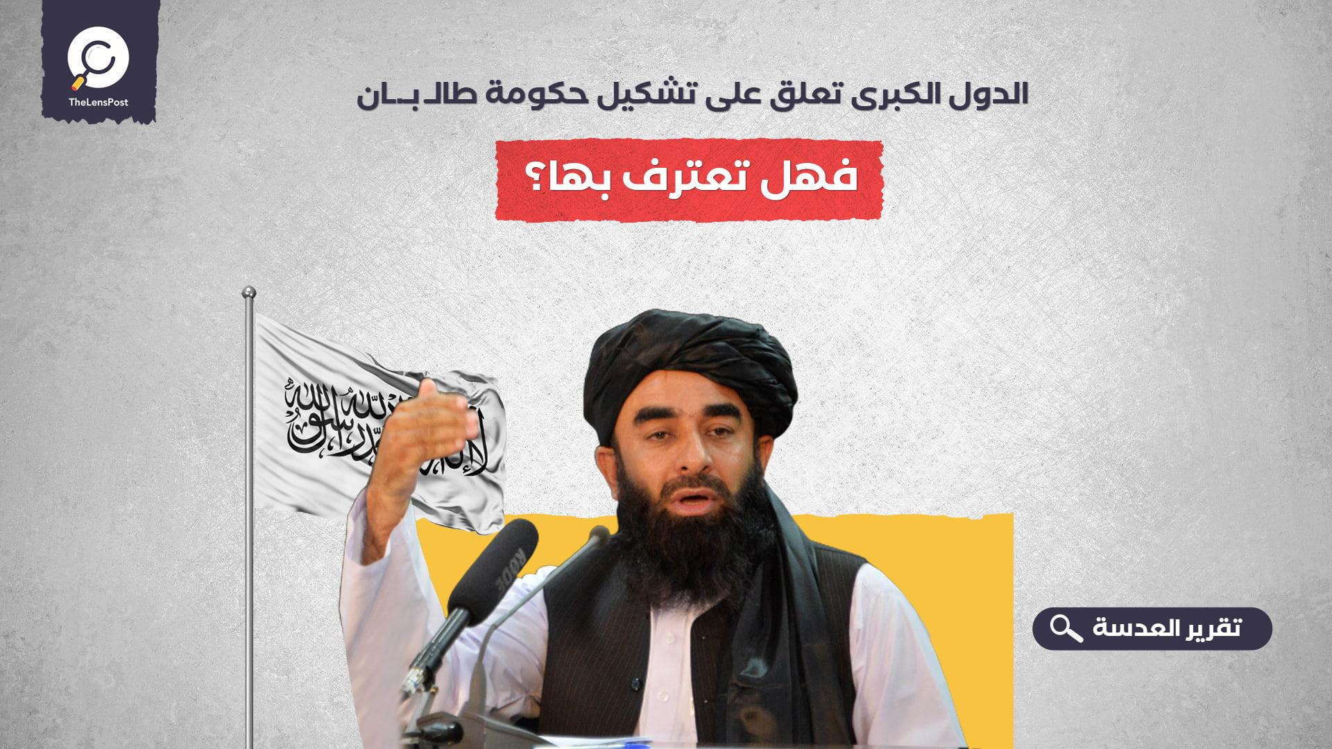 الدول الكبرى تعلق على تشكيل حكومة طالبان.. فهل تعترف بها؟