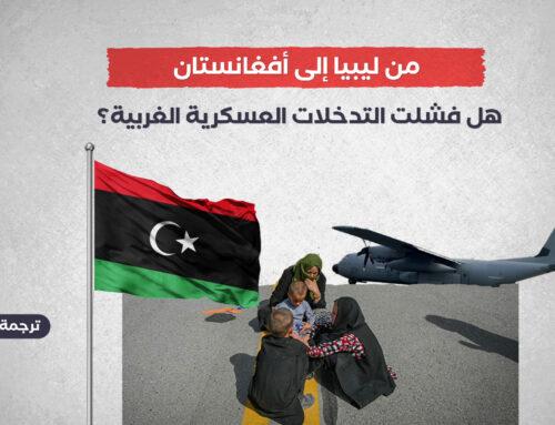 من ليبيا إلى أفغانستان.. هل فشلت التدخلات العسكرية الغربية؟