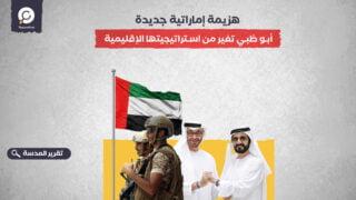 هزيمة إماراتية جديدة.. أبو ظبي تغير من استراتيجيتها الإقليمية