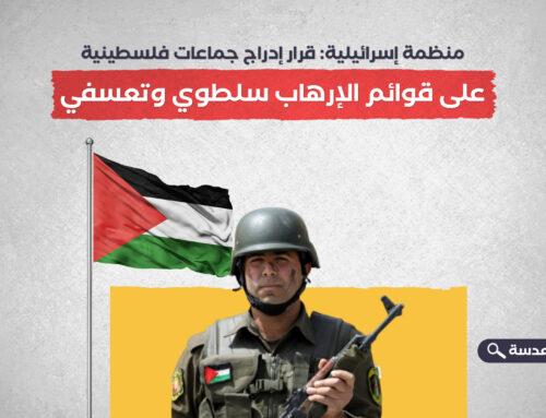 منظمة إسرائيلية: قرار إدراج جماعات فلسطينية على قوائم الإرهاب سلطوي وتعسفي