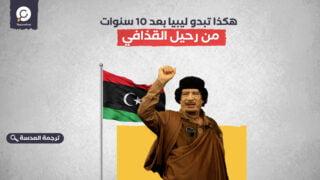 هكذا تبدو ليبيا بعد 10 سنوات من رحيل القذافي